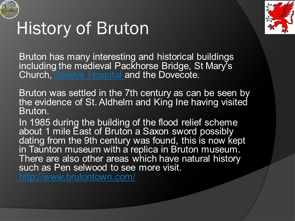 History of Bruton Bruton has many interesting and historical buildings including the medieval Packhorse Bridge, St Mary's Church, Sexeys Hospital and