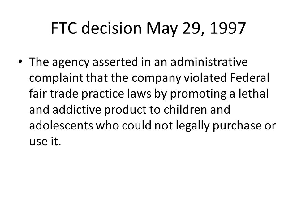 FTC decision May 29, 1997 The agency asserted in an administrative complaint that the company violated Federal fair trade practice laws by promoting a lethal and addictive product to children and adolescents who could not legally purchase or use it.