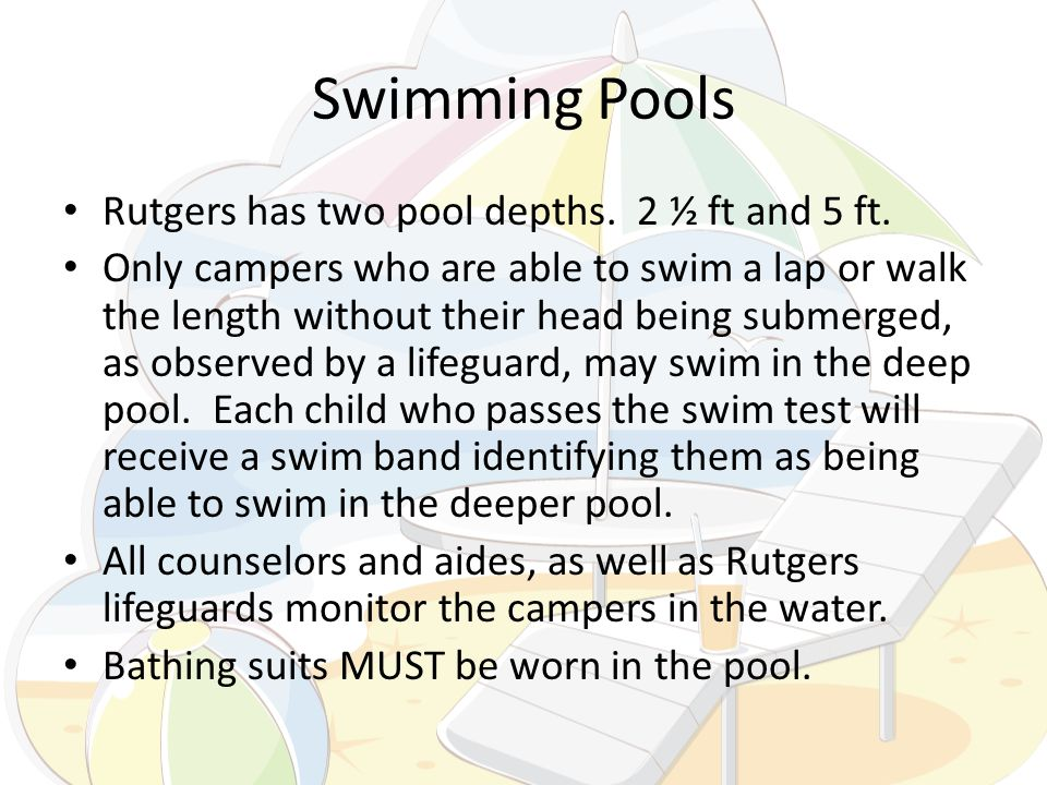 Swimming Pools Rutgers has two pool depths. 2 ½ ft and 5 ft. Only campers who are able to swim a lap or walk the length without their head being subme