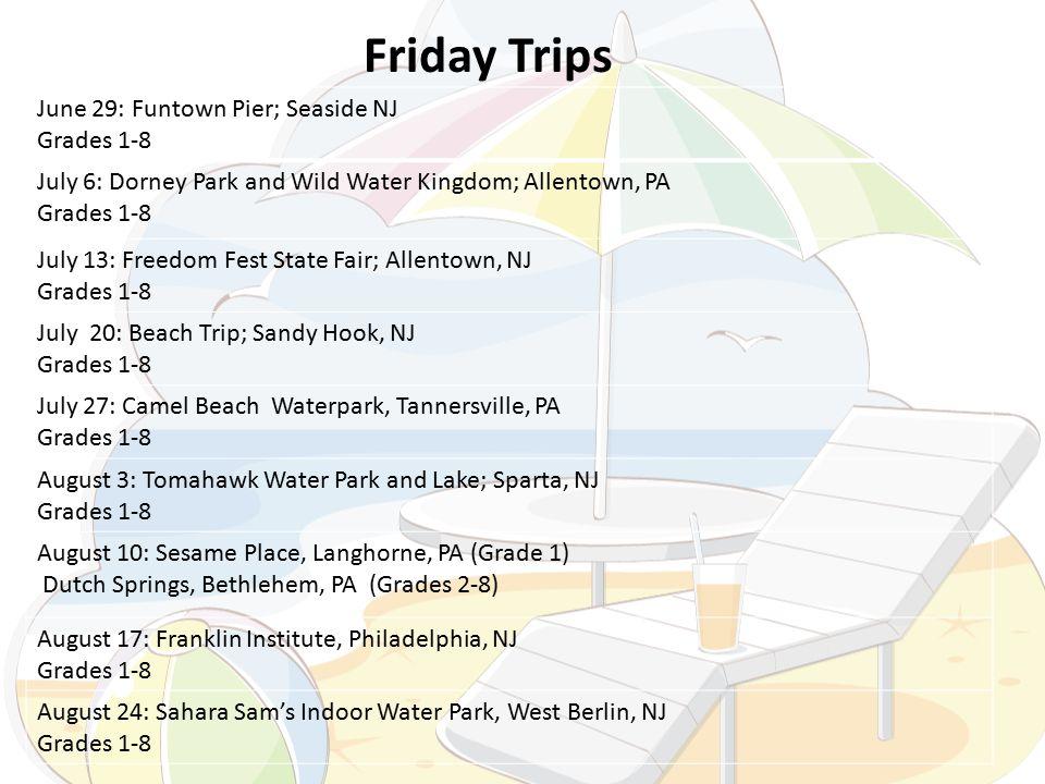 June 29: Funtown Pier; Seaside NJ Grades 1-8 July 6: Dorney Park and Wild Water Kingdom; Allentown, PA Grades 1-8 July 13: Freedom Fest State Fair; Allentown, NJ Grades 1-8 July 20: Beach Trip; Sandy Hook, NJ Grades 1-8 July 27: Camel Beach Waterpark, Tannersville, PA Grades 1-8 August 3: Tomahawk Water Park and Lake; Sparta, NJ Grades 1-8 August 10: Sesame Place, Langhorne, PA (Grade 1) Dutch Springs, Bethlehem, PA (Grades 2-8) August 17: Franklin Institute, Philadelphia, NJ Grades 1-8 August 24: Sahara Sam's Indoor Water Park, West Berlin, NJ Grades 1-8 Friday Trips