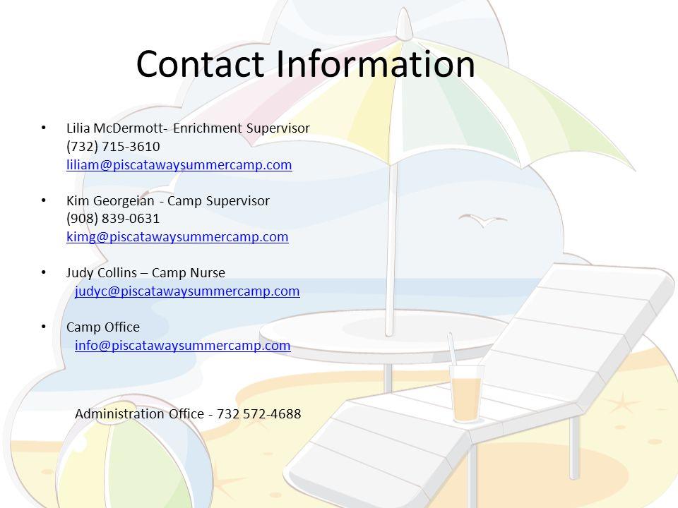 Contact Information Lilia McDermott- Enrichment Supervisor (732) 715-3610 liliam@piscatawaysummercamp.com Kim Georgeian - Camp Supervisor (908) 839-0631 kimg@piscatawaysummercamp.com Judy Collins – Camp Nurse judyc@piscatawaysummercamp.com Camp Office info@piscatawaysummercamp.com Administration Office - 732 572-4688