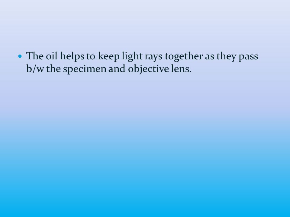 The oil helps to keep light rays together as they pass b/w the specimen and objective lens.