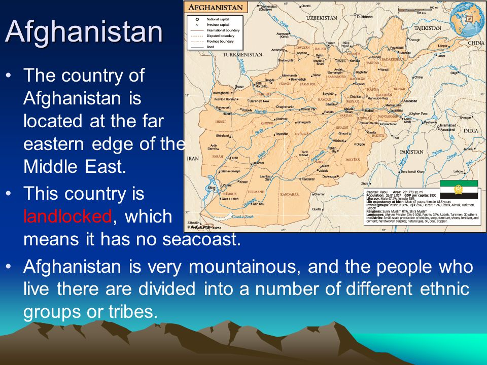 Afghanistan The country of Afghanistan is located at the far eastern edge of the Middle East. This country is landlocked, which means it has no seacoa
