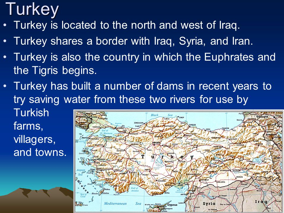 Turkey Turkey is located to the north and west of Iraq. Turkey shares a border with Iraq, Syria, and Iran. Turkey is also the country in which the Eup