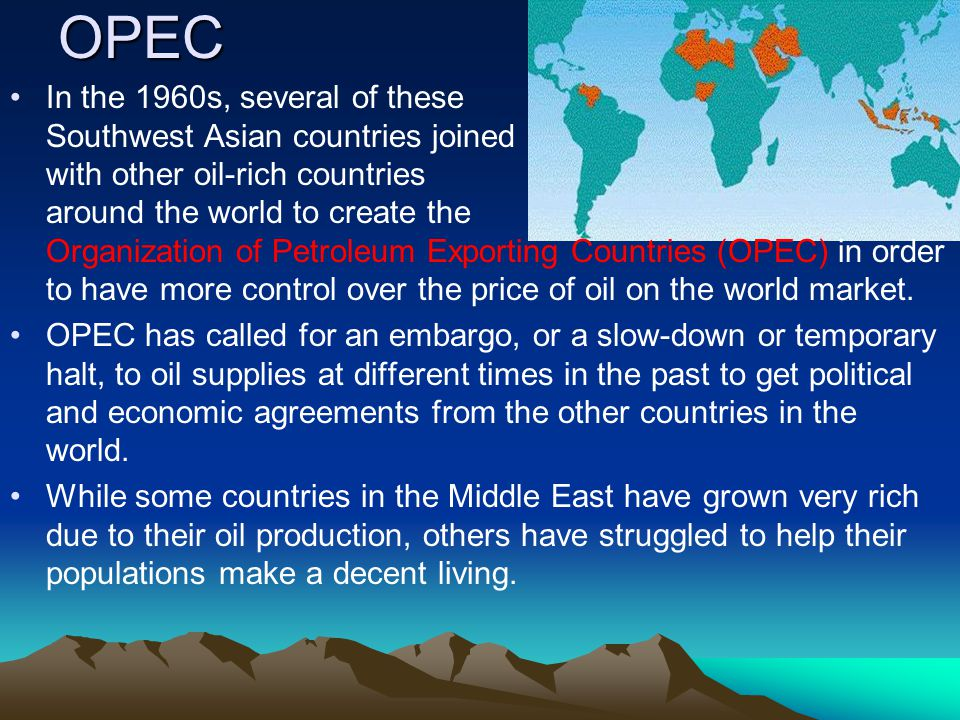 OPEC In the 1960s, several of these Southwest Asian countries joined with other oil-rich countries around the world to create the Organization of Petr