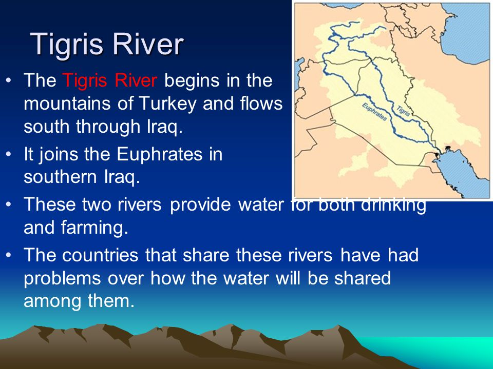 Tigris River The Tigris River begins in the mountains of Turkey and flows south through Iraq. It joins the Euphrates in southern Iraq. These two river