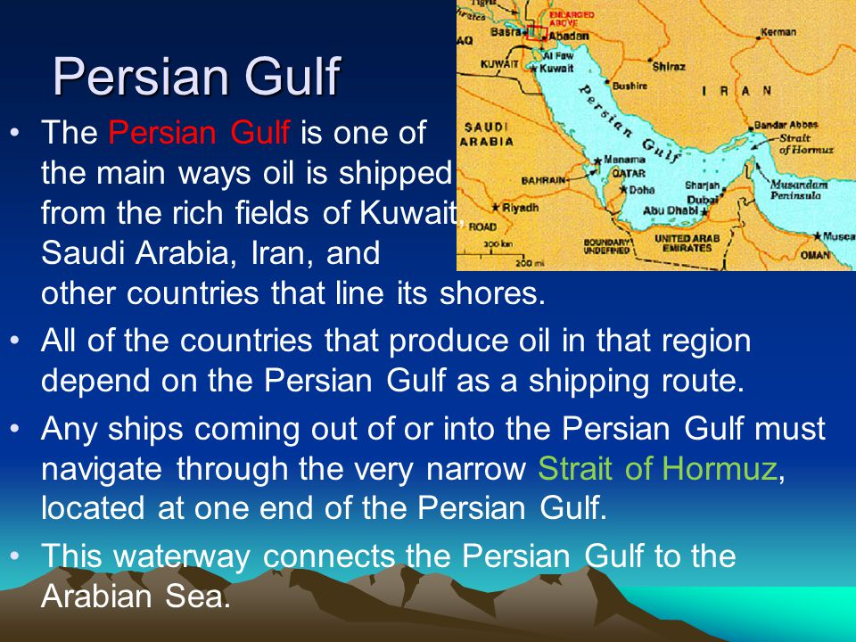 Persian Gulf The Persian Gulf is one of the main ways oil is shipped from the rich fields of Kuwait, Saudi Arabia, Iran, and other countries that line