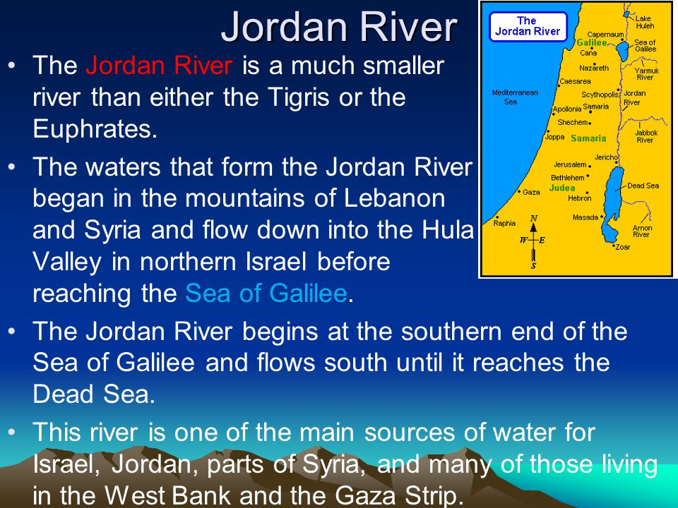 Jordan River The Jordan River is a much smaller river than either the Tigris or the Euphrates. The waters that form the Jordan River began in the moun
