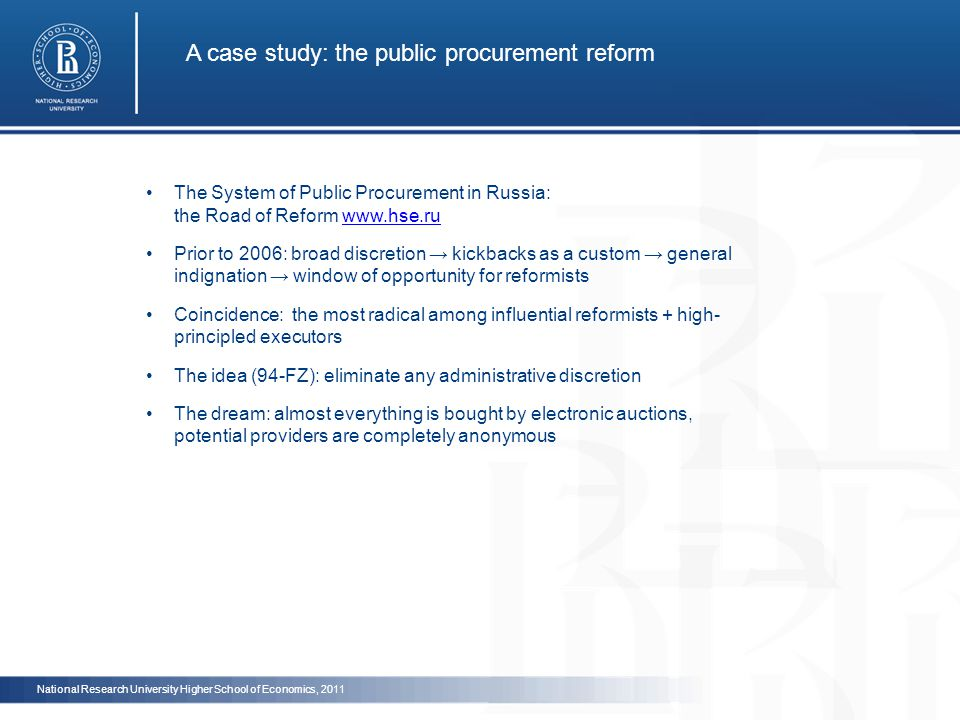 A case study: the public procurement reform The System of Public Procurement in Russia: the Road of Reform www.hse.ruwww.hse.ru Prior to 2006: broad discretion → kickbacks as a custom → general indignation → window of opportunity for reformists Coincidence: the most radical among influential reformists + high- principled executors The idea (94-FZ): eliminate any administrative discretion The dream: almost everything is bought by electronic auctions, potential providers are completely anonymous National Research University Higher School of Economics, 2011