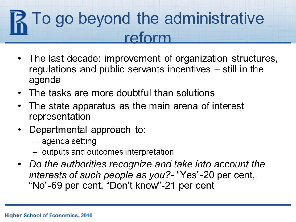 To go beyond the administrative reform The last decade: improvement of organization structures, regulations and public servants incentives – still in the agenda The tasks are more doubtful than solutions The state apparatus as the main arena of interest representation Departmental approach to: –agenda setting –outputs and outcomes interpretation Do the authorities recognize and take into account the interests of such people as you - Yes -20 per cent, No -69 per cent, Don't know -21 per cent