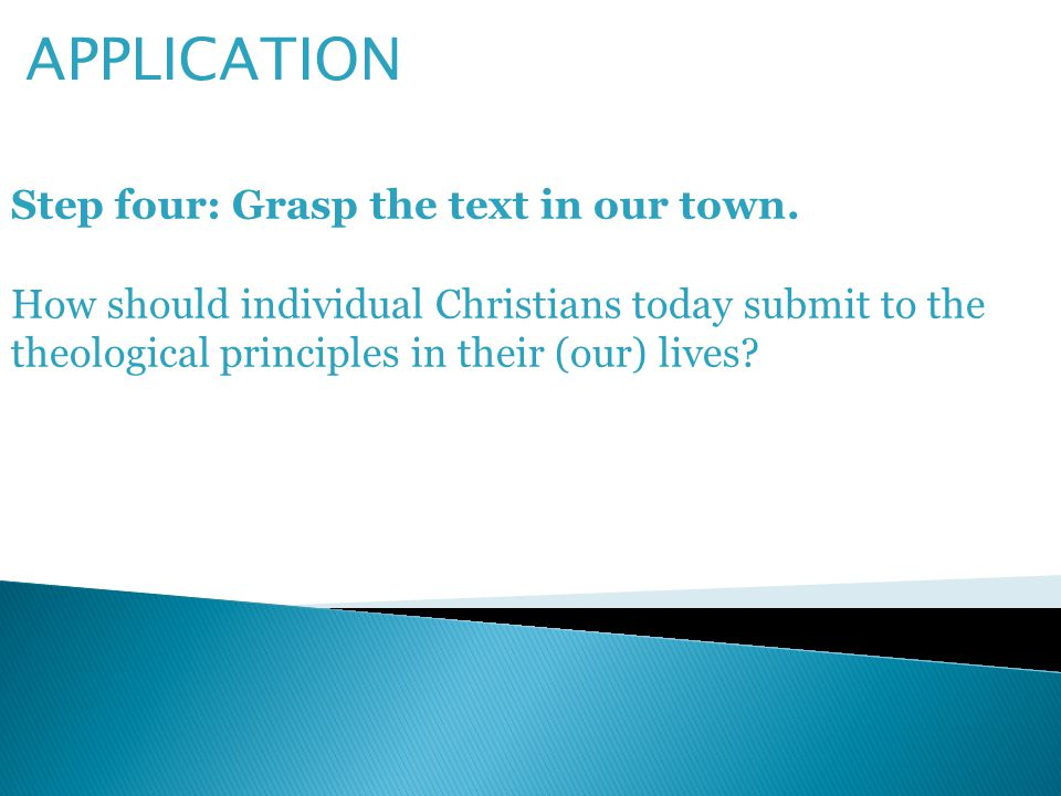 APPLICATION Step four: Grasp the text in our town. How should individual Christians today submit to the theological principles in their (our) lives?