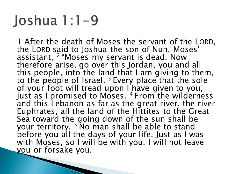 1 After the death of Moses the servant of the L ORD, the L ORD said to Joshua the son of Nun, Moses assistant, 2 Moses my servant is dead.
