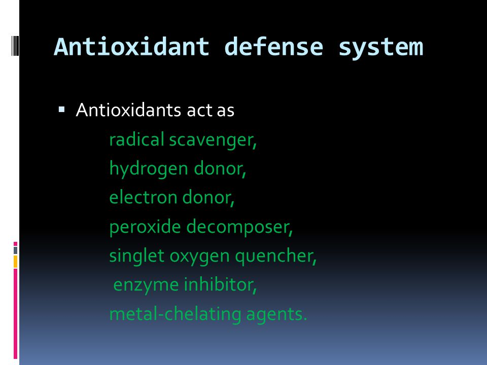 Antioxidant defense system  Antioxidants act as radical scavenger, hydrogen donor, electron donor, peroxide decomposer, singlet oxygen quencher, enzyme inhibitor, metal-chelating agents.