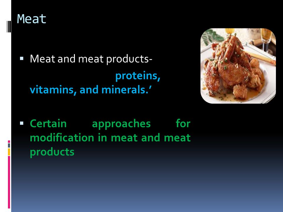 Meat  Meat and meat products- proteins, vitamins, and minerals.'  Certain approaches for modification in meat and meat products