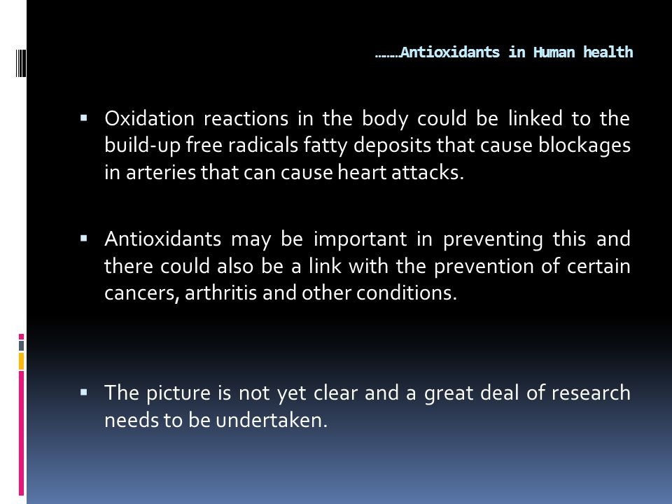 ………Antioxidants in Human health  Oxidation reactions in the body could be linked to the build-up free radicals fatty deposits that cause blockages in arteries that can cause heart attacks.