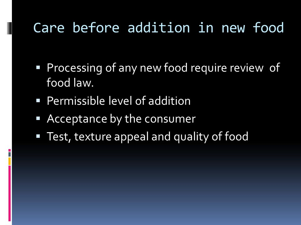 Care before addition in new food  Processing of any new food require review of food law.