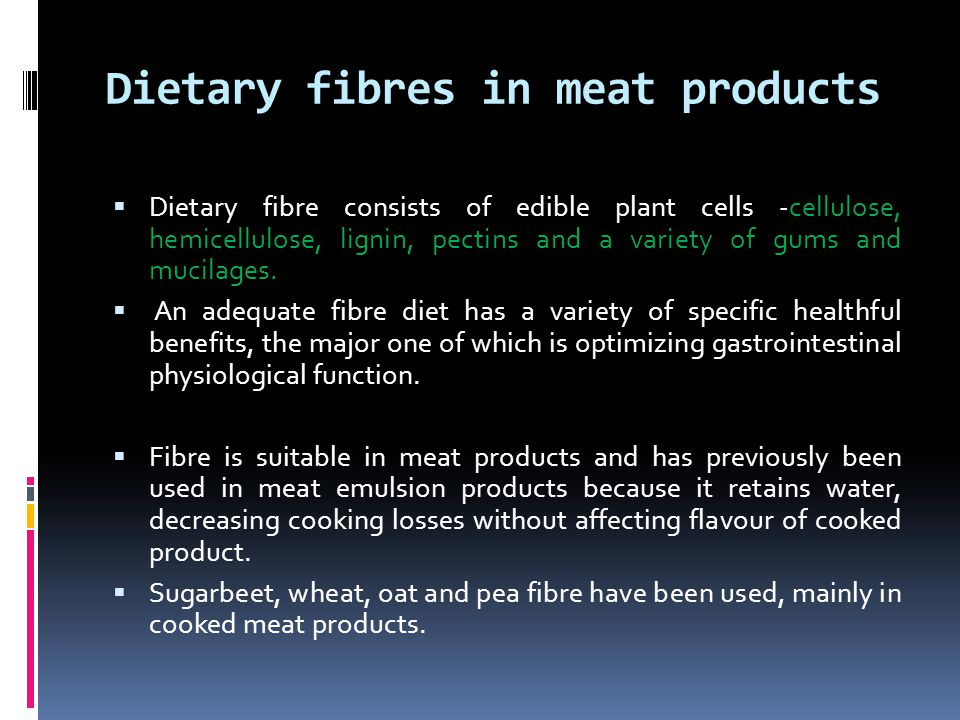 Dietary fibres in meat products  Dietary fibre consists of edible plant cells -cellulose, hemicellulose, lignin, pectins and a variety of gums and mucilages.
