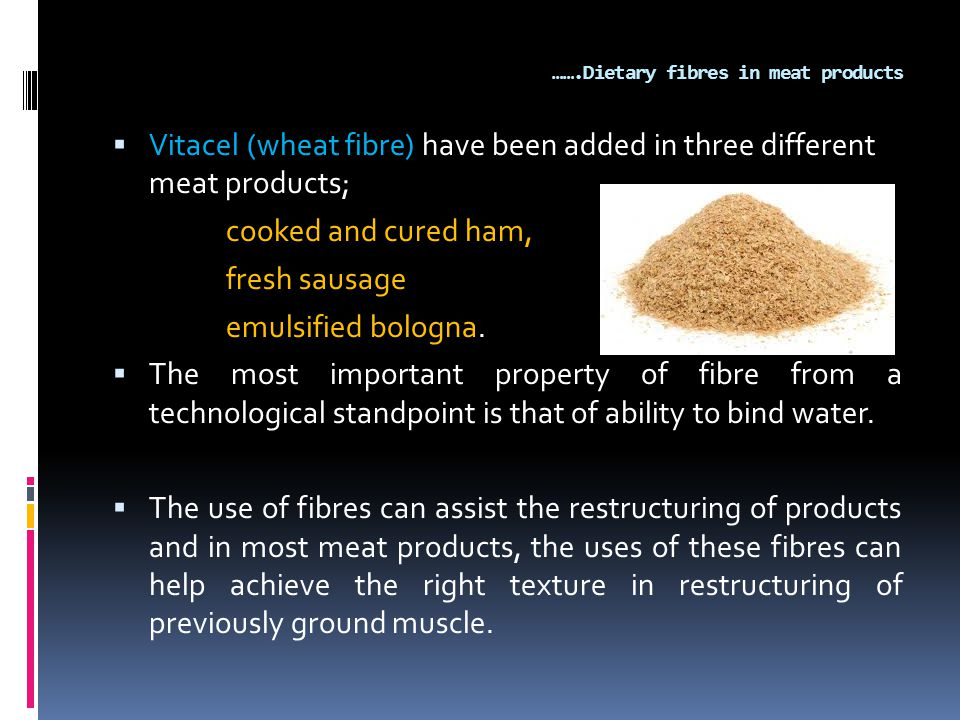 …….Dietary fibres in meat products  Vitacel (wheat fibre) have been added in three different meat products; cooked and cured ham, fresh sausage emulsified bologna.