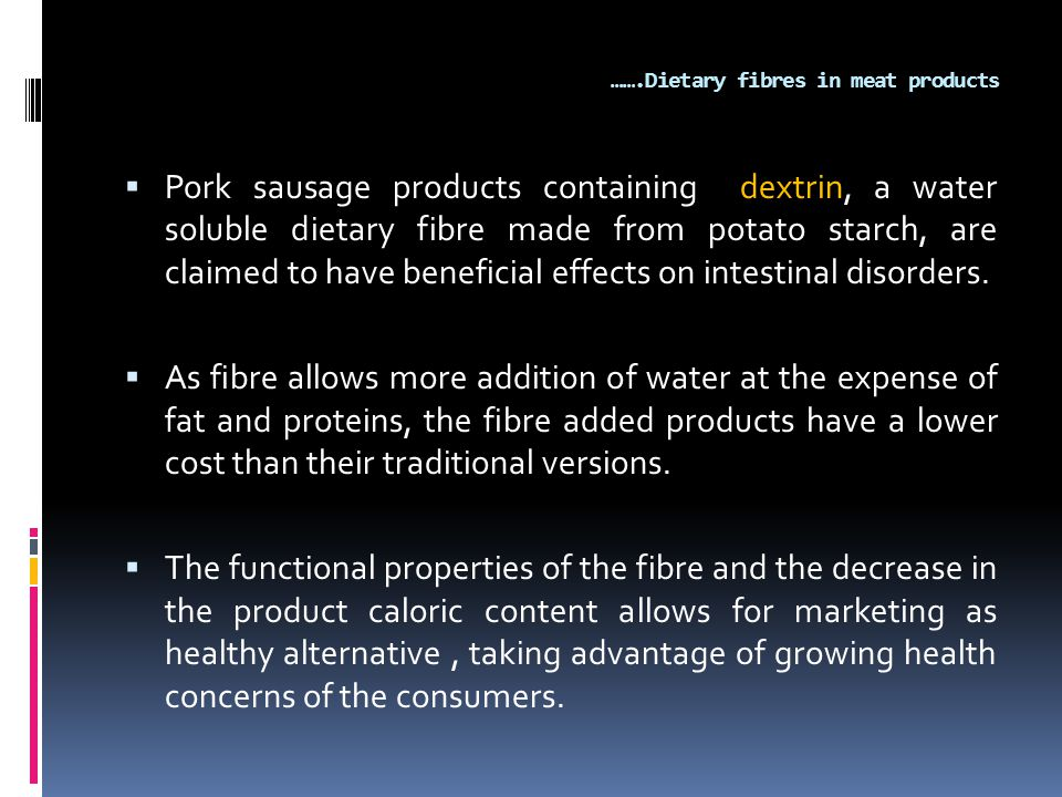 …….Dietary fibres in meat products  Pork sausage products containing dextrin, a water soluble dietary fibre made from potato starch, are claimed to have beneficial effects on intestinal disorders.