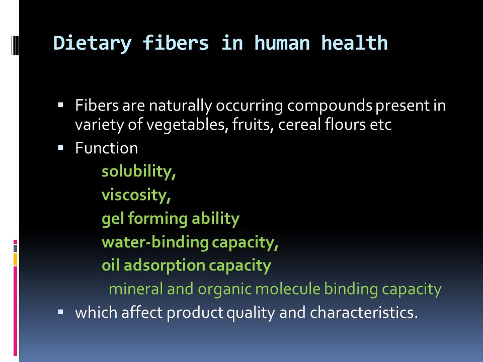 Dietary fibers in human health  Fibers are naturally occurring compounds present in variety of vegetables, fruits, cereal flours etc  Function solubility, viscosity, gel forming ability water-binding capacity, oil adsorption capacity mineral and organic molecule binding capacity  which affect product quality and characteristics.
