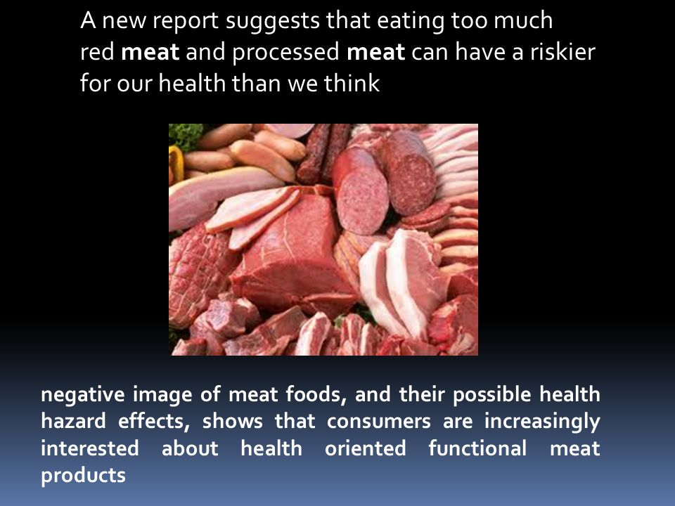 A new report suggests that eating too much red meat and processed meat can have a riskier for our health than we think negative image of meat foods, and their possible health hazard effects, shows that consumers are increasingly interested about health oriented functional meat products