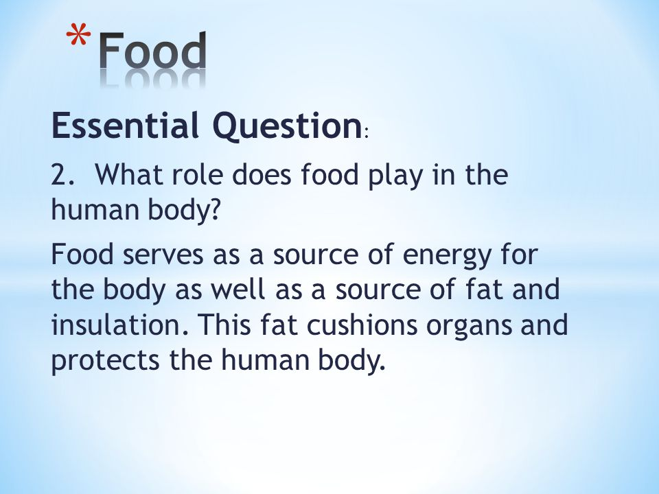 Essential Question : 2. What role does food play in the human body.