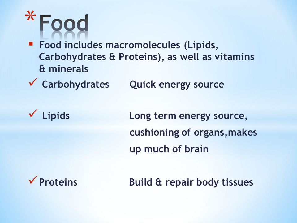 Food includes macromolecules (Lipids, Carbohydrates & Proteins), as well as vitamins & minerals Carbohydrates Quick energy source Lipids Long term energy source, cushioning of organs,makes up much of brain Proteins Build & repair body tissues