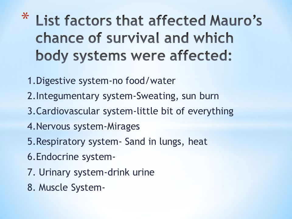 1.Digestive system-no food/water 2.Integumentary system-Sweating, sun burn 3.Cardiovascular system-little bit of everything 4.Nervous system-Mirages 5.Respiratory system- Sand in lungs, heat 6.Endocrine system- 7.