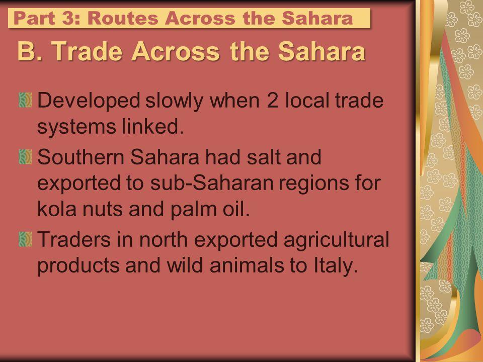 B. Trade Across the Sahara Developed slowly when 2 local trade systems linked. Southern Sahara had salt and exported to sub-Saharan regions for kola n