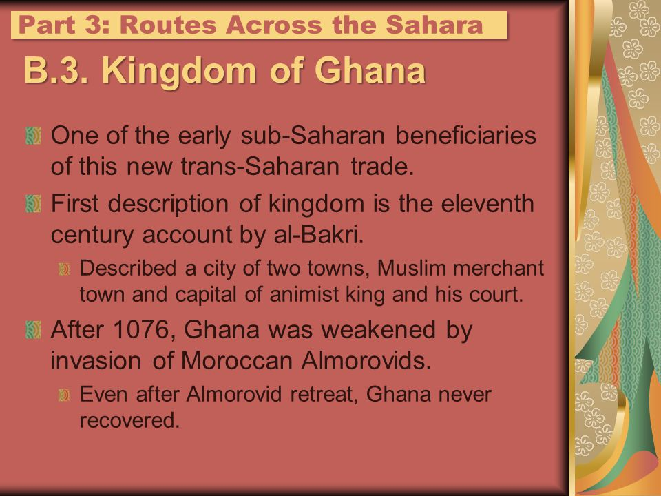 B.3. Kingdom of Ghana One of the early sub-Saharan beneficiaries of this new trans-Saharan trade. First description of kingdom is the eleventh century