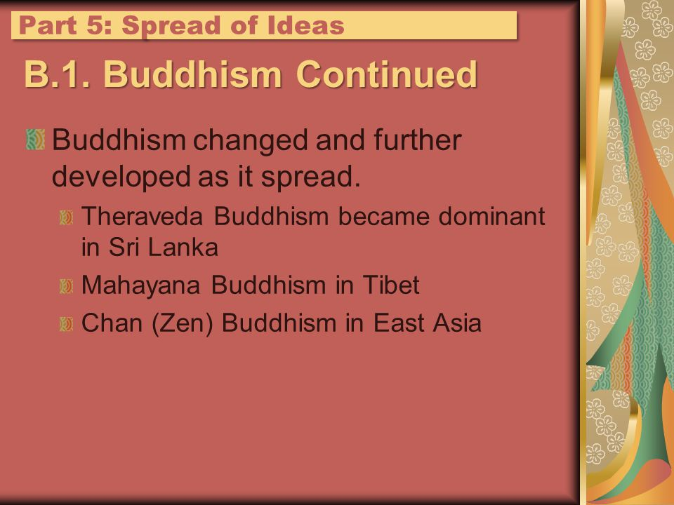 B.1. Buddhism Continued Buddhism changed and further developed as it spread. Theraveda Buddhism became dominant in Sri Lanka Mahayana Buddhism in Tibe