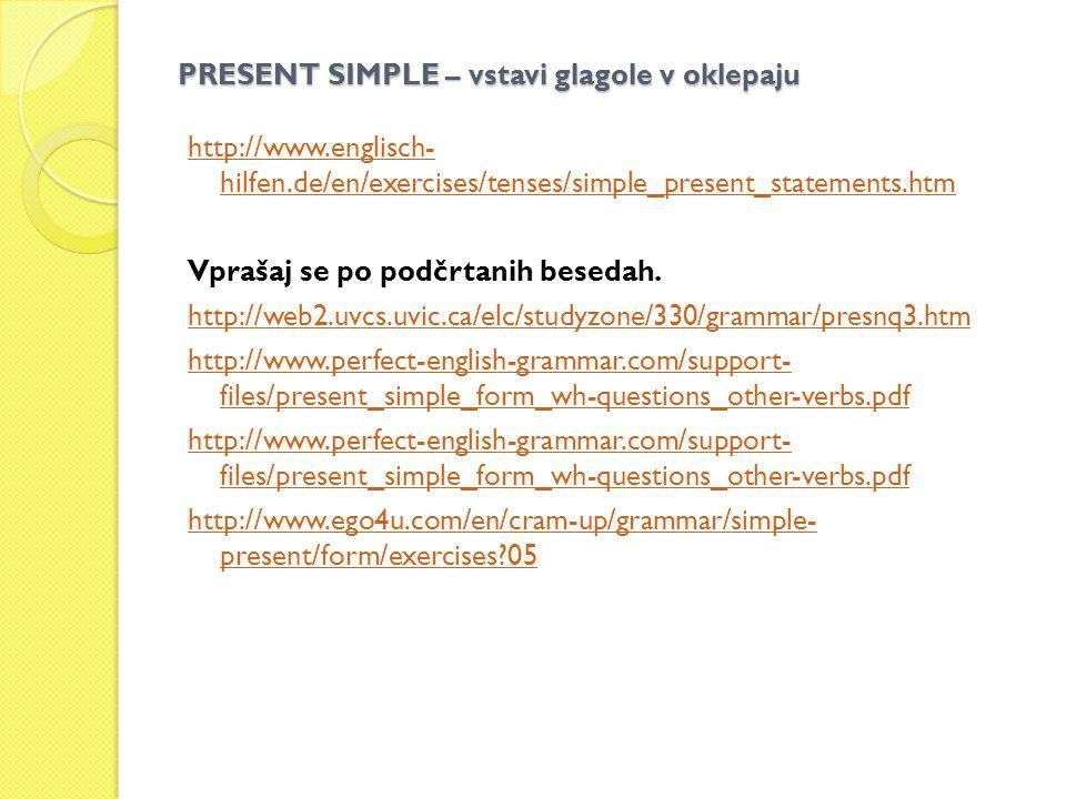 PRESENT SIMPLE – vstavi glagole v oklepaju http://www.englisch- hilfen.de/en/exercises/tenses/simple_present_statements.htm Vprašaj se po podčrtanih besedah.