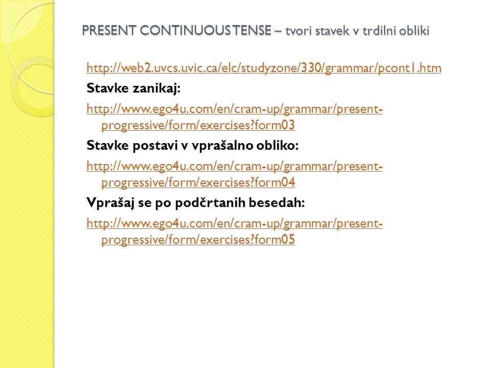 PRESENT CONTINUOUS TENSE – tvori stavek v trdilni obliki http://web2.uvcs.uvic.ca/elc/studyzone/330/grammar/pcont1.htm Stavke zanikaj: http://www.ego4u.com/en/cram-up/grammar/present- progressive/form/exercises form03 Stavke postavi v vprašalno obliko: http://www.ego4u.com/en/cram-up/grammar/present- progressive/form/exercises form04 Vprašaj se po podčrtanih besedah: http://www.ego4u.com/en/cram-up/grammar/present- progressive/form/exercises form05