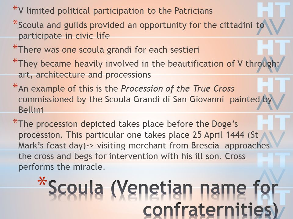 * V limited political participation to the Patricians * Scoula and guilds provided an opportunity for the cittadini to participate in civic life * There was one scoula grandi for each sestieri * They became heavily involved in the beautification of V through: art, architecture and processions * An example of this is the Procession of the True Cross commissioned by the Scoula Grandi di San Giovanni painted by Bellini * The procession depicted takes place before the Doge's procession.