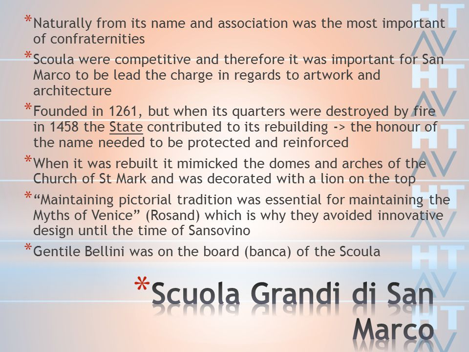 * Naturally from its name and association was the most important of confraternities * Scoula were competitive and therefore it was important for San Marco to be lead the charge in regards to artwork and architecture * Founded in 1261, but when its quarters were destroyed by fire in 1458 the State contributed to its rebuilding -> the honour of the name needed to be protected and reinforced * When it was rebuilt it mimicked the domes and arches of the Church of St Mark and was decorated with a lion on the top * Maintaining pictorial tradition was essential for maintaining the Myths of Venice (Rosand) which is why they avoided innovative design until the time of Sansovino * Gentile Bellini was on the board (banca) of the Scoula