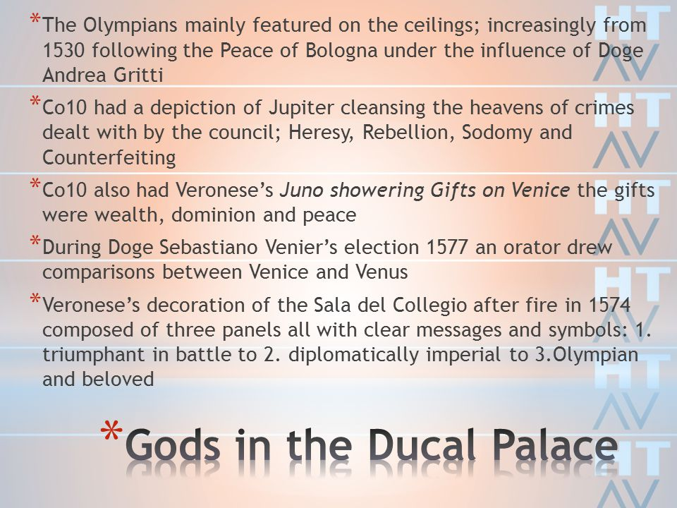 * The Olympians mainly featured on the ceilings; increasingly from 1530 following the Peace of Bologna under the influence of Doge Andrea Gritti * Co10 had a depiction of Jupiter cleansing the heavens of crimes dealt with by the council; Heresy, Rebellion, Sodomy and Counterfeiting * Co10 also had Veronese's Juno showering Gifts on Venice the gifts were wealth, dominion and peace * During Doge Sebastiano Venier's election 1577 an orator drew comparisons between Venice and Venus * Veronese's decoration of the Sala del Collegio after fire in 1574 composed of three panels all with clear messages and symbols: 1.