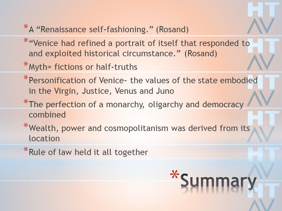 * A Renaissance self-fashioning. (Rosand) * Venice had refined a portrait of itself that responded to and exploited historical circumstance. (Rosand) * Myth= fictions or half-truths * Personification of Venice- the values of the state embodied in the Virgin, Justice, Venus and Juno * The perfection of a monarchy, oligarchy and democracy combined * Wealth, power and cosmopolitanism was derived from its location * Rule of law held it all together