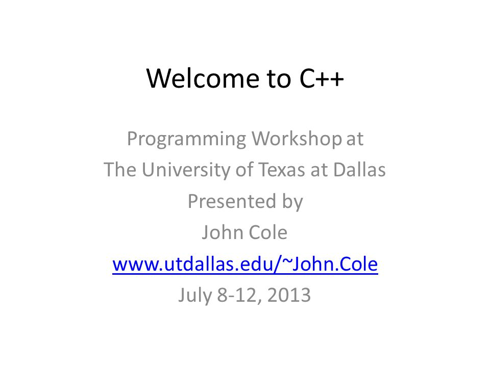Welcome to C++ Programming Workshop at The University of Texas at Dallas Presented by John Cole www.utdallas.edu/~John.Cole July 8-12, 2013
