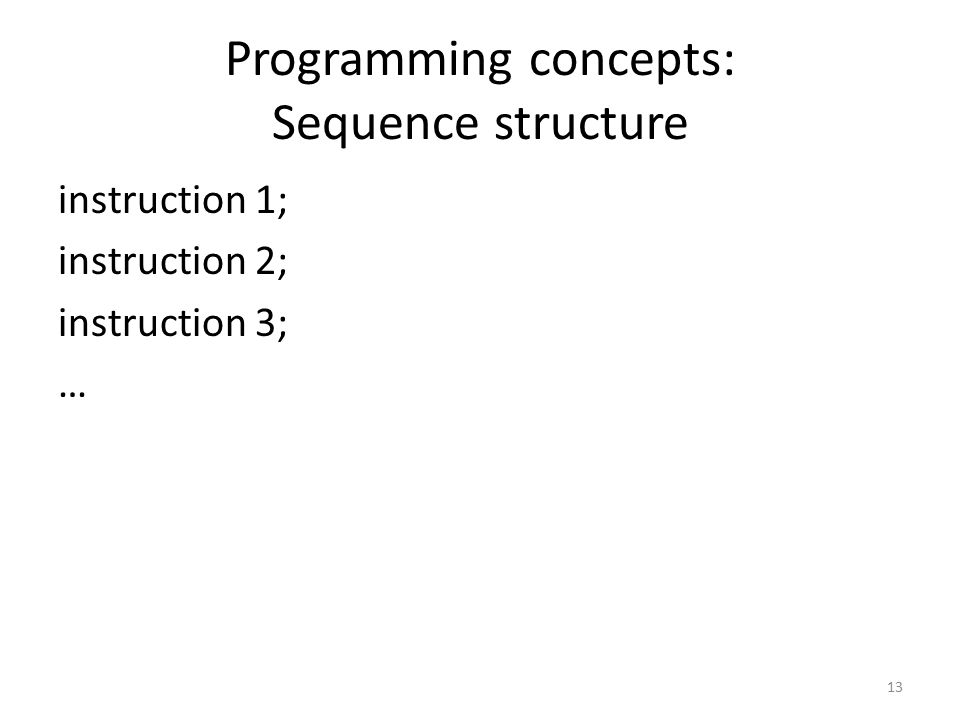 Programming concepts: Sequence structure instruction 1; instruction 2; instruction 3; … 13