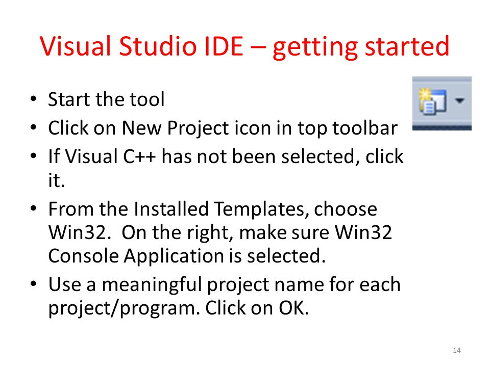 Visual Studio IDE – getting started Start the tool Click on New Project icon in top toolbar If Visual C++ has not been selected, click it. From the In