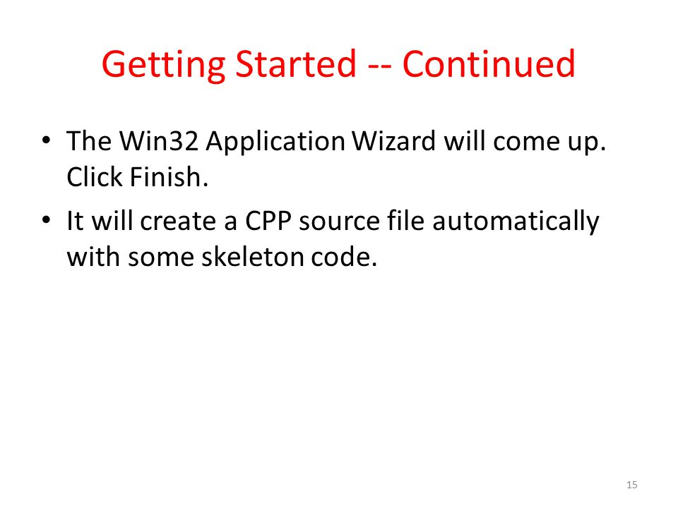 Getting Started -- Continued The Win32 Application Wizard will come up. Click Finish. It will create a CPP source file automatically with some skeleto