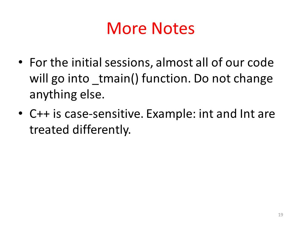 More Notes For the initial sessions, almost all of our code will go into _tmain() function. Do not change anything else. C++ is case-sensitive. Exampl