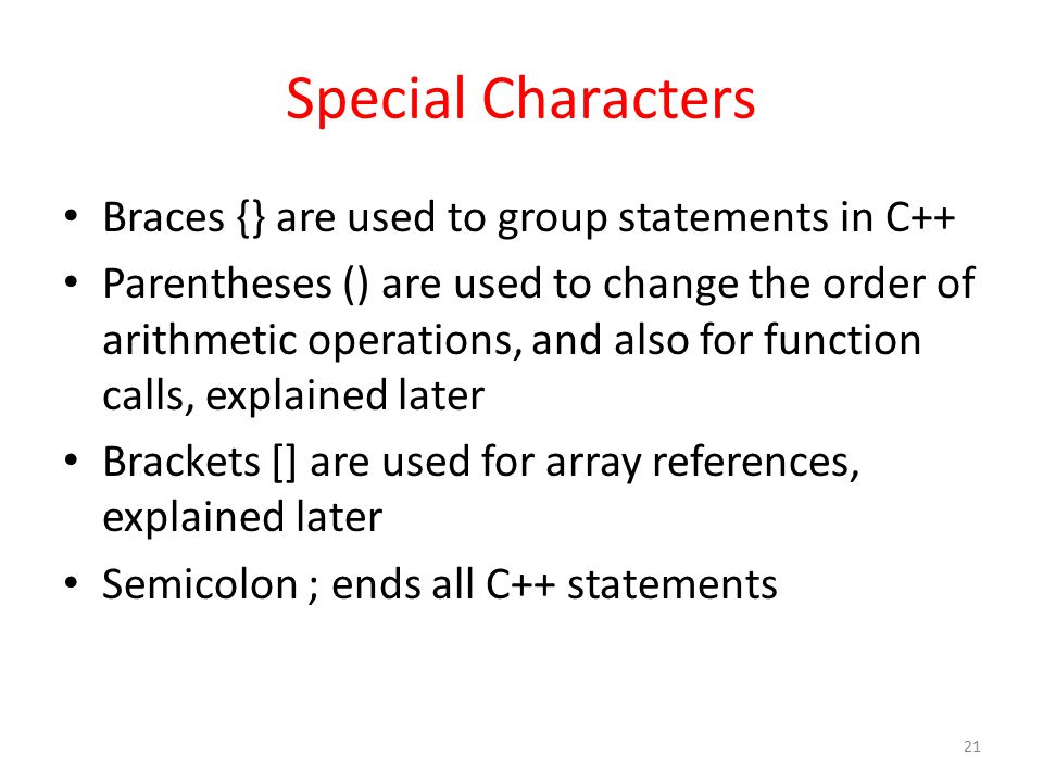 Special Characters Braces {} are used to group statements in C++ Parentheses () are used to change the order of arithmetic operations, and also for function calls, explained later Brackets [] are used for array references, explained later Semicolon ; ends all C++ statements 21
