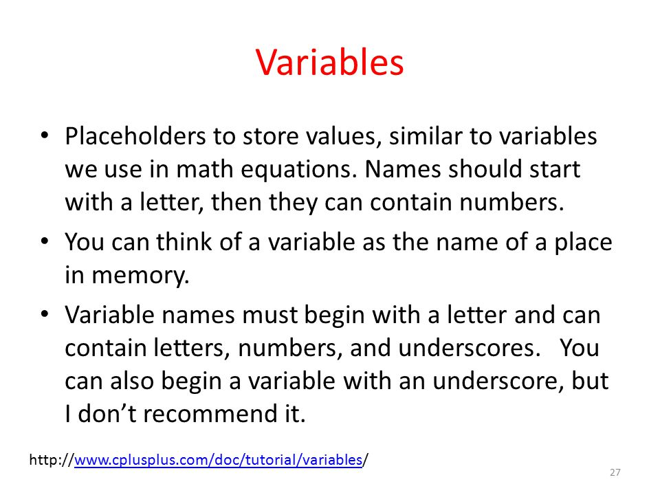 Variables Placeholders to store values, similar to variables we use in math equations.
