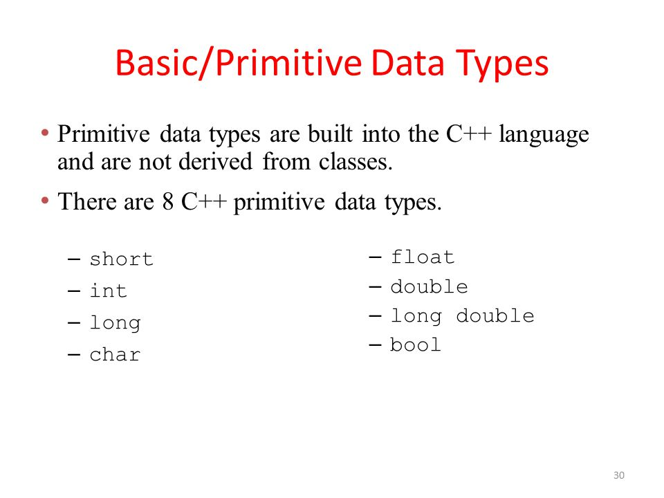 Basic/Primitive Data Types – short – int – long – char – float – double – long double – bool Primitive data types are built into the C++ language and