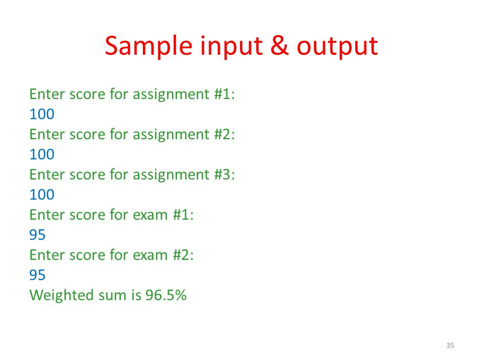 Sample input & output Enter score for assignment #1: 100 Enter score for assignment #2: 100 Enter score for assignment #3: 100 Enter score for exam #1: 95 Enter score for exam #2: 95 Weighted sum is 96.5% 35