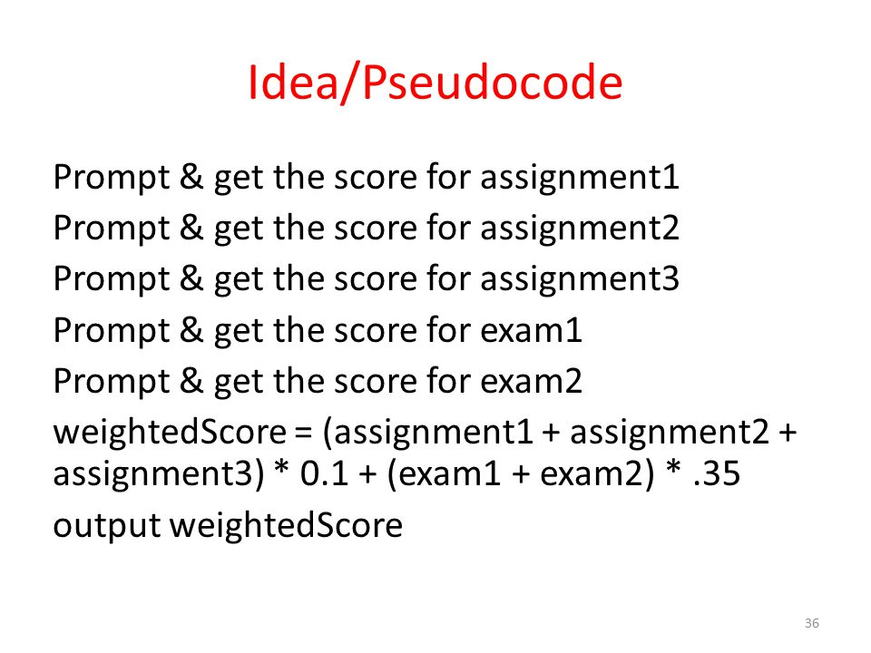Idea/Pseudocode Prompt & get the score for assignment1 Prompt & get the score for assignment2 Prompt & get the score for assignment3 Prompt & get the score for exam1 Prompt & get the score for exam2 weightedScore = (assignment1 + assignment2 + assignment3) * 0.1 + (exam1 + exam2) *.35 output weightedScore 36