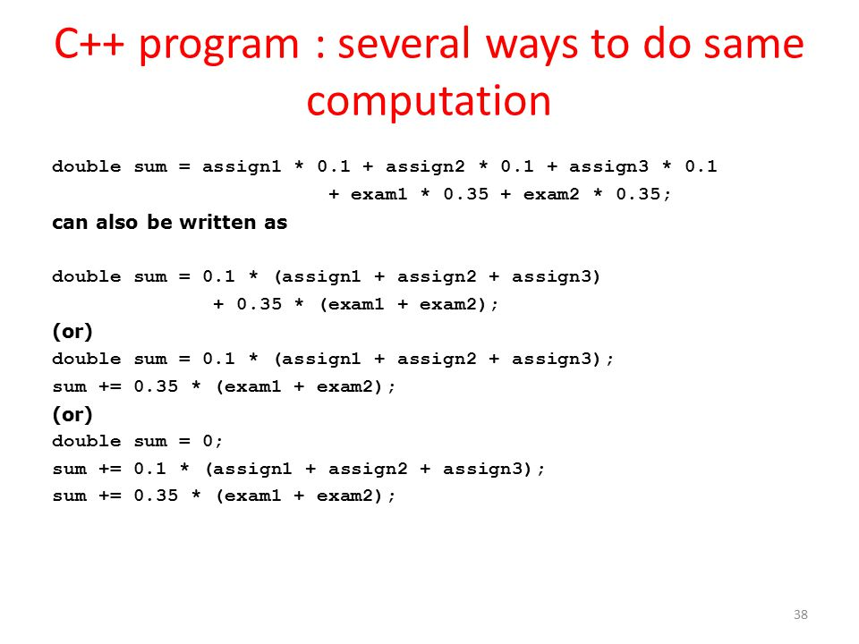 C++ program : several ways to do same computation double sum = assign1 * 0.1 + assign2 * 0.1 + assign3 * 0.1 + exam1 * 0.35 + exam2 * 0.35; can also be written as double sum = 0.1 * (assign1 + assign2 + assign3) + 0.35 * (exam1 + exam2); (or) double sum = 0.1 * (assign1 + assign2 + assign3); sum += 0.35 * (exam1 + exam2); (or) double sum = 0; sum += 0.1 * (assign1 + assign2 + assign3); sum += 0.35 * (exam1 + exam2); 38