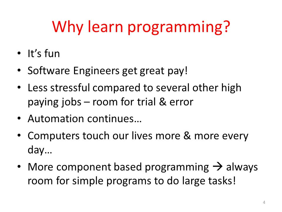 Why learn programming? It's fun Software Engineers get great pay! Less stressful compared to several other high paying jobs – room for trial & error A