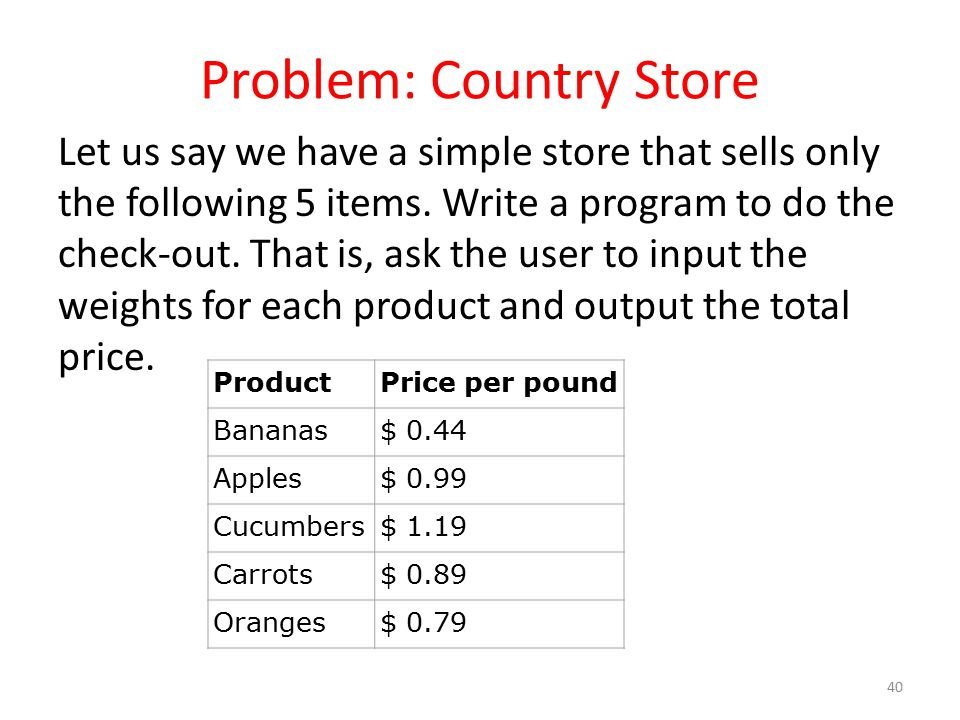 Problem: Country Store Let us say we have a simple store that sells only the following 5 items. Write a program to do the check-out. That is, ask the